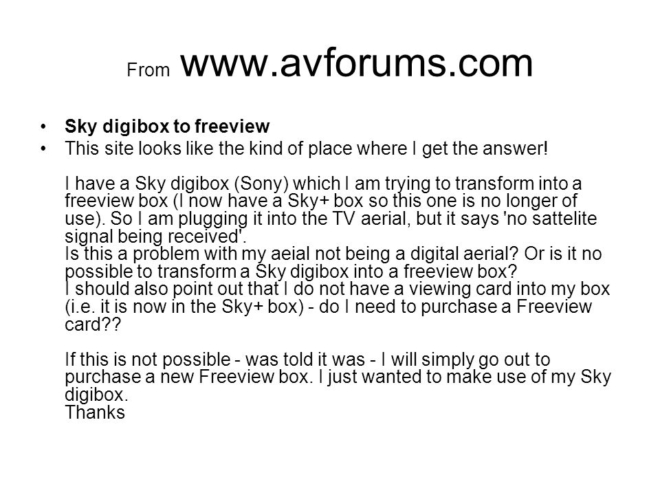 From www.avforums.com Sky digibox to freeview This site looks like the kind of place where I get the answer! I have a Sky digibox (Sony) which I am tr