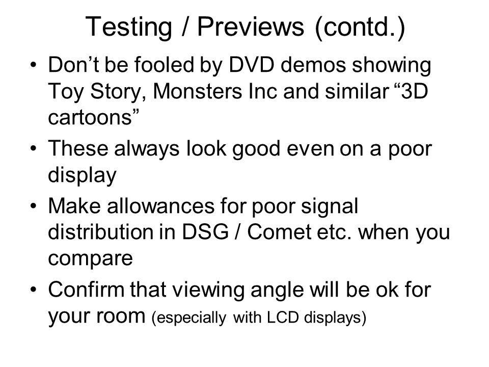 Testing / Previews (contd.) Dont be fooled by DVD demos showing Toy Story, Monsters Inc and similar 3D cartoons These always look good even on a poor