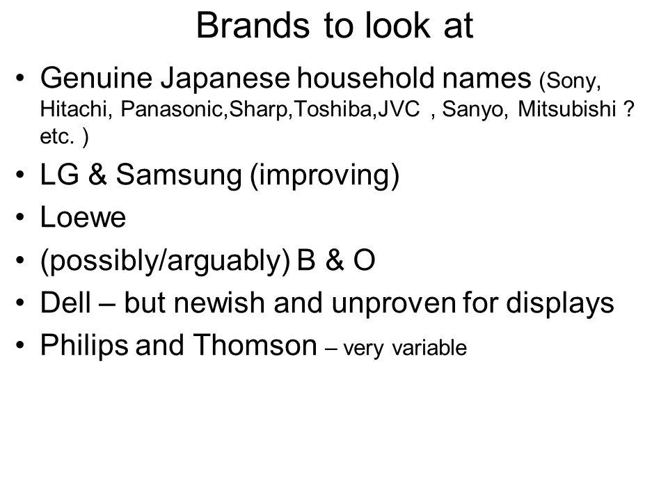 Brands to look at Genuine Japanese household names (Sony, Hitachi, Panasonic,Sharp,Toshiba,JVC, Sanyo, Mitsubishi ? etc. ) LG & Samsung (improving) Lo