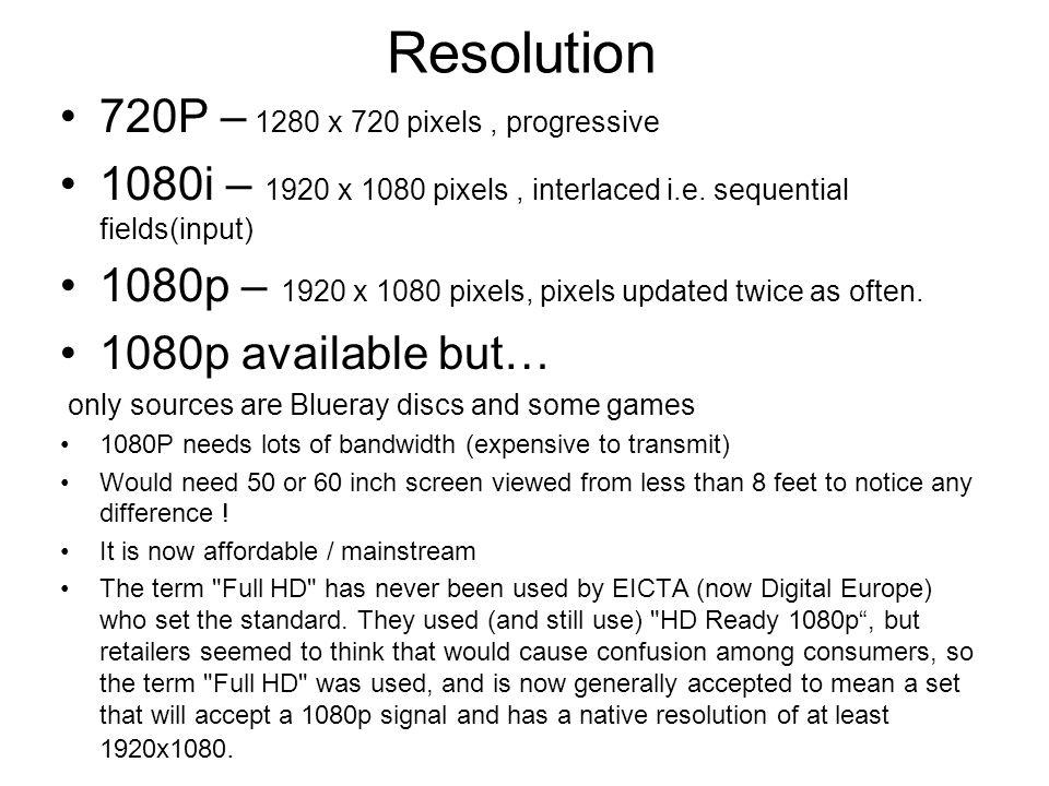 Resolution 720P – 1280 x 720 pixels, progressive 1080i – 1920 x 1080 pixels, interlaced i.e. sequential fields(input) 1080p – 1920 x 1080 pixels, pixe