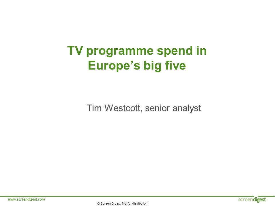 © Screen Digest. Not for distribution TV programme spend in Europes big five Tim Westcott, senior analyst