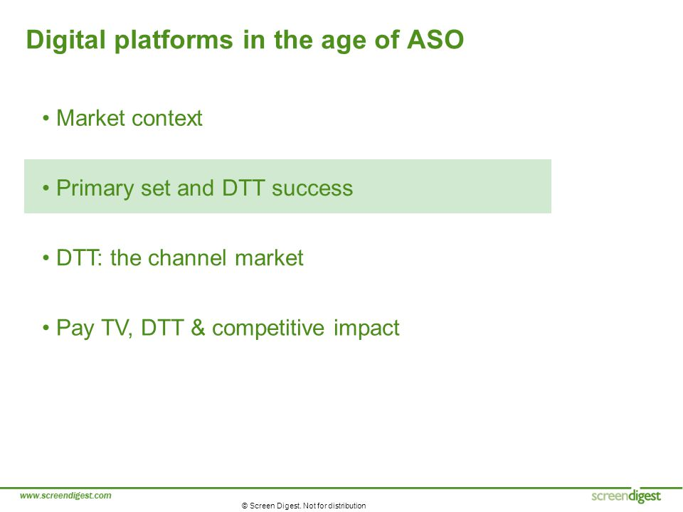 © Screen Digest. Not for distribution Digital platforms in the age of ASO Market context Primary set and DTT success DTT: the channel market Pay TV, D