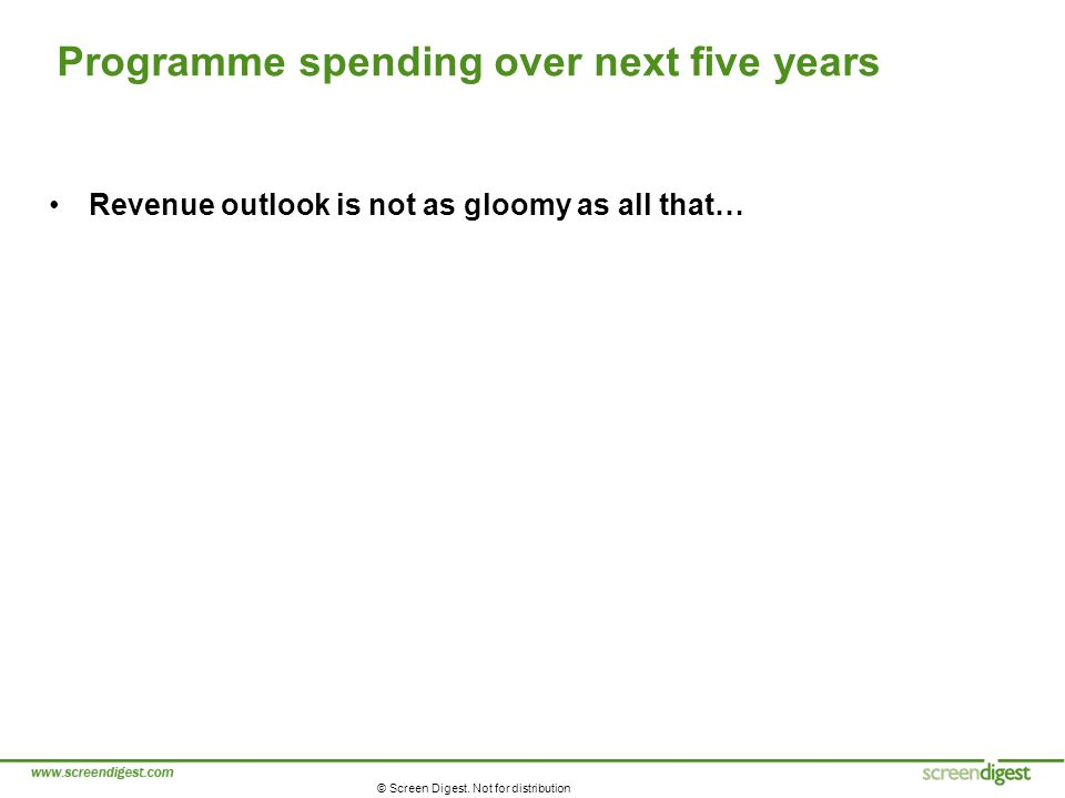 © Screen Digest. Not for distribution Programme spending over next five years Revenue outlook is not as gloomy as all that…