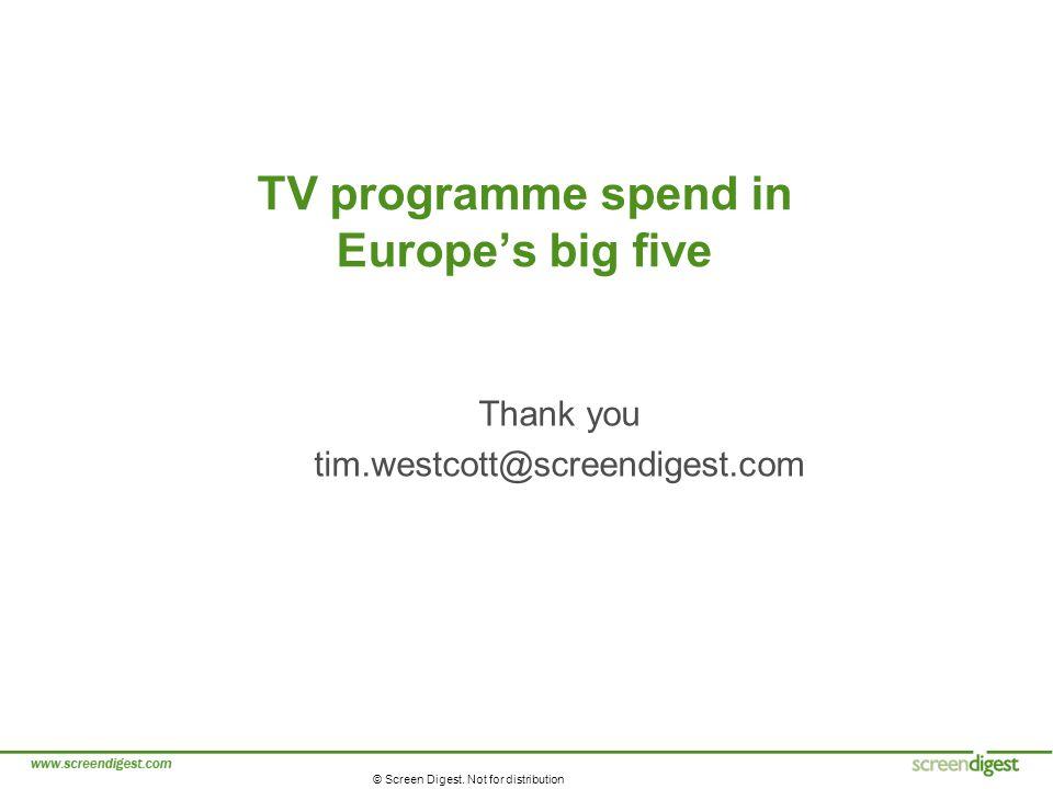 © Screen Digest. Not for distribution TV programme spend in Europes big five Thank you tim.westcott@screendigest.com