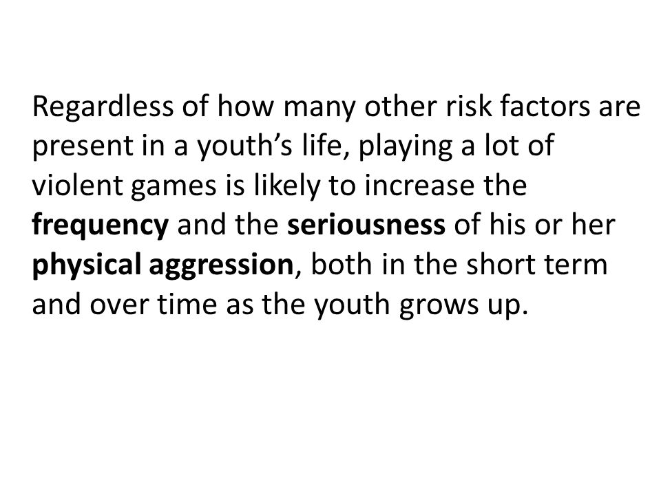 Regardless of how many other risk factors are present in a youths life, playing a lot of violent games is likely to increase the frequency and the seriousness of his or her physical aggression, both in the short term and over time as the youth grows up.