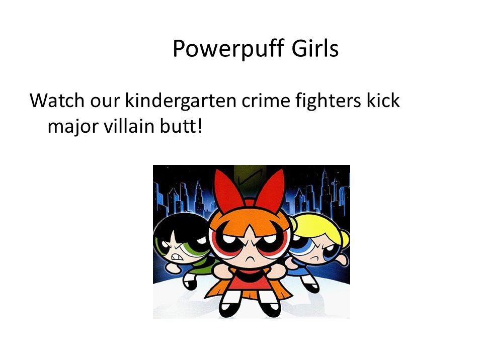 Powerpuff Girls Watch our kindergarten crime fighters kick major villain butt!