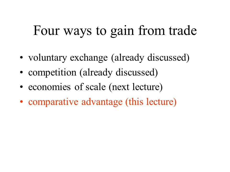 Four ways to gain from trade voluntary exchange (already discussed) competition (already discussed) economies of scale (next lecture) comparative advantage (this lecture)