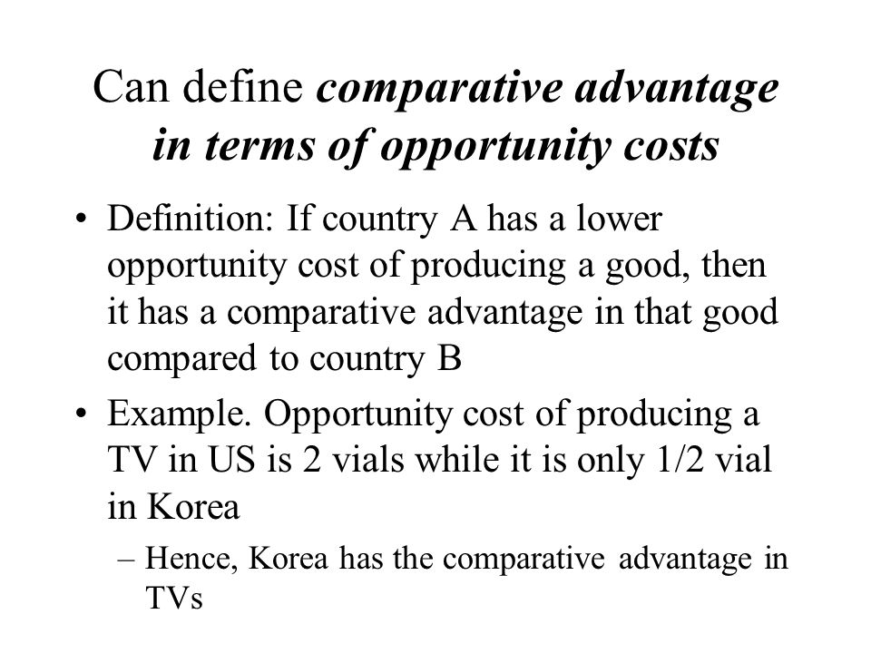 Can define comparative advantage in terms of opportunity costs Definition: If country A has a lower opportunity cost of producing a good, then it has a comparative advantage in that good compared to country B Example.