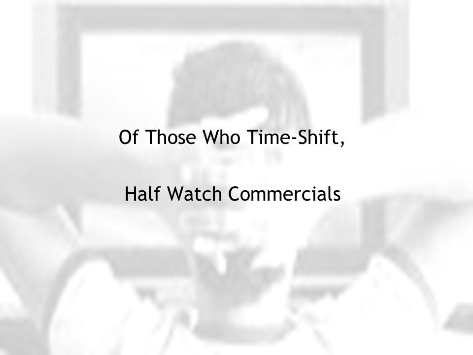 Of Those Who Time-Shift, Half Watch Commercials
