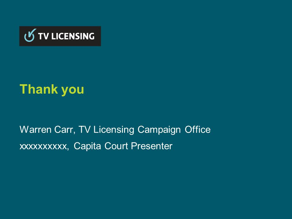 Thank you Warren Carr, TV Licensing Campaign Office xxxxxxxxxx, Capita Court Presenter