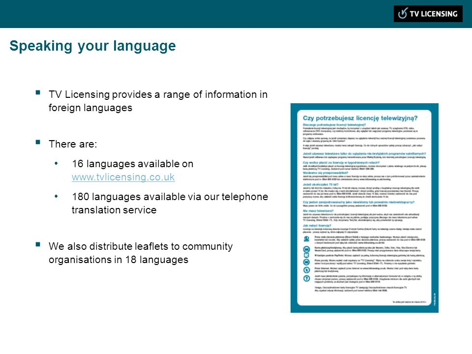 Speaking your language TV Licensing provides a range of information in foreign languages There are: 16 languages available on www.tvlicensing.co.uk www.tvlicensing.co.uk 180 languages available via our telephone translation service We also distribute leaflets to community organisations in 18 languages