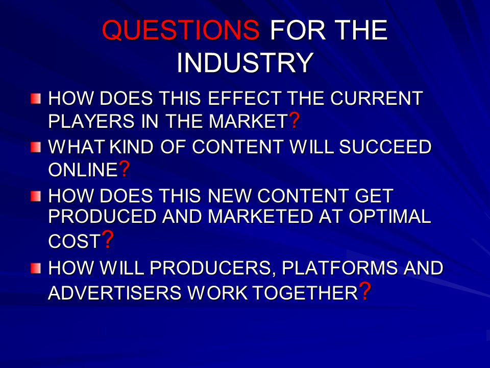 QUESTIONS FOR THE INDUSTRY HOW DOES THIS EFFECT THE CURRENT PLAYERS IN THE MARKET ? WHAT KIND OF CONTENT WILL SUCCEED ONLINE ? HOW DOES THIS NEW CONTE