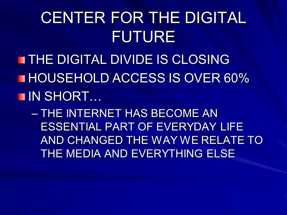 CENTER FOR THE DIGITAL FUTURE THE DIGITAL DIVIDE IS CLOSING HOUSEHOLD ACCESS IS OVER 60% IN SHORT… –THE INTERNET HAS BECOME AN ESSENTIAL PART OF EVERY