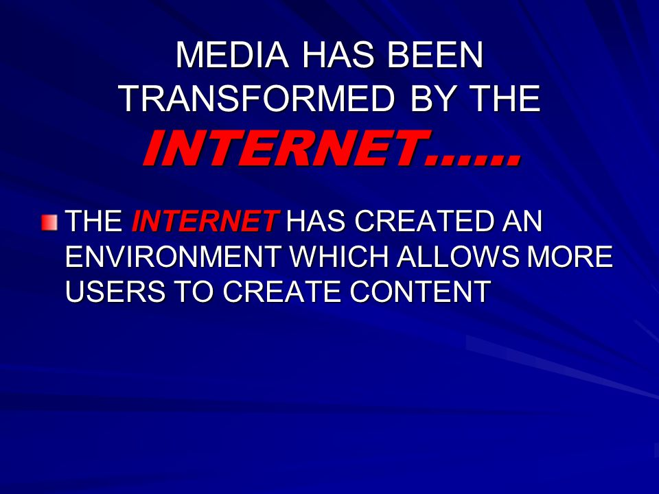 MEDIA HAS BEEN TRANSFORMED BY THE INTERNET…… THE INTERNET HAS CREATED AN ENVIRONMENT WHICH ALLOWS MORE USERS TO CREATE CONTENT