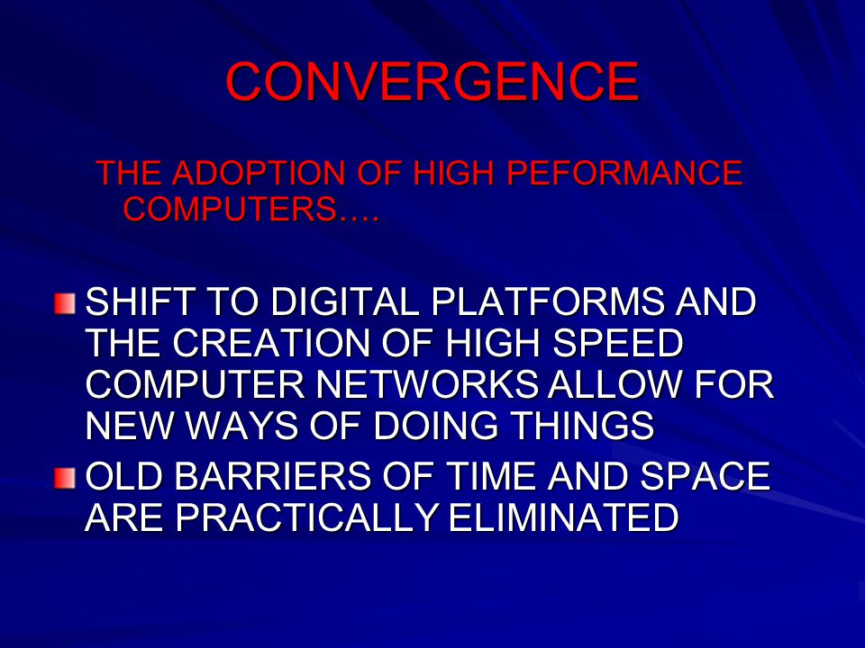 CONVERGENCE THE ADOPTION OF HIGH PEFORMANCE COMPUTERS…. SHIFT TO DIGITAL PLATFORMS AND THE CREATION OF HIGH SPEED COMPUTER NETWORKS ALLOW FOR NEW WAYS