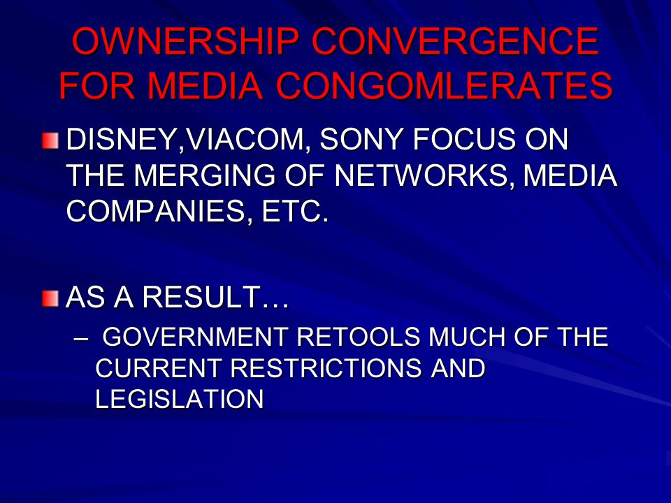 OWNERSHIP CONVERGENCE FOR MEDIA CONGOMLERATES DISNEY,VIACOM, SONY FOCUS ON THE MERGING OF NETWORKS, MEDIA COMPANIES, ETC. AS A RESULT… – GOVERNMENT RE