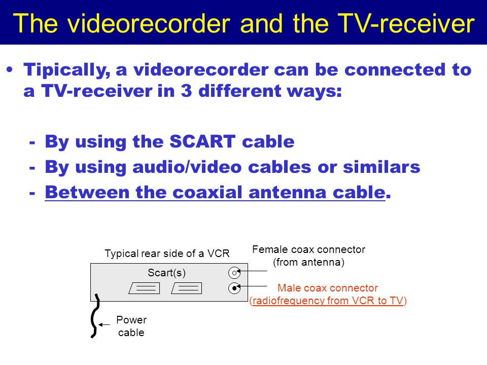 The videorecorder and the TV-receiver Tipically, a videorecorder can be connected to a TV-receiver in 3 different ways: -By using the SCART cable -By using audio/video cables or similars -Between the coaxial antenna cable.