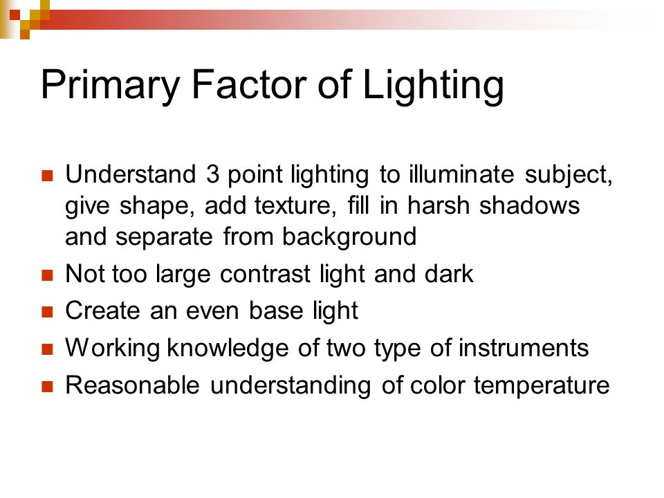 Primary Factor of Lighting Understand 3 point lighting to illuminate subject, give shape, add texture, fill in harsh shadows and separate from background Not too large contrast light and dark Create an even base light Working knowledge of two type of instruments Reasonable understanding of color temperature