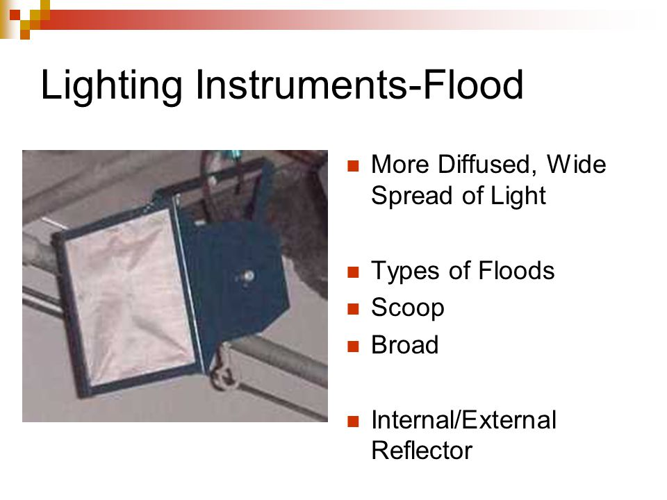 Lighting Instruments-Flood More Diffused, Wide Spread of Light Types of Floods Scoop Broad Internal/External Reflector