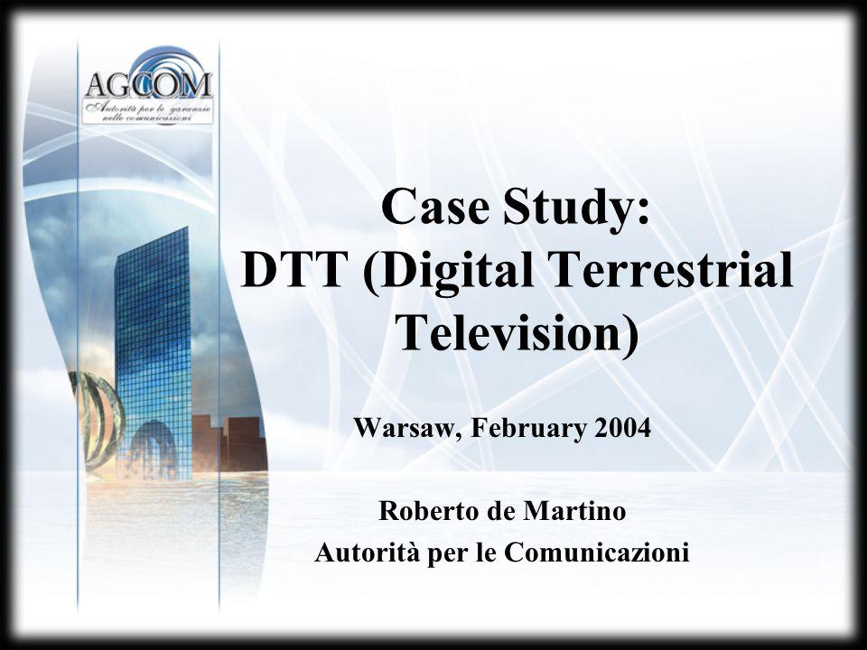 Case Study: DTT (Digital Terrestrial Television) Warsaw, February 2004 Roberto de Martino Autorità per le Comunicazioni