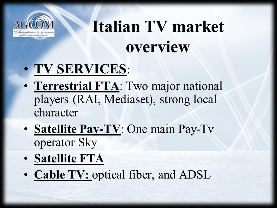 Italian TV market overview TV SERVICES : Terrestrial FTA: Two major national players (RAI, Mediaset), strong local character Satellite Pay-TV: One main Pay-Tv operator Sky Satellite FTA Cable TV: optical fiber, and ADSL