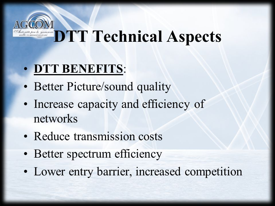 DTT Technical Aspects DTT BENEFITS: Better Picture/sound quality Increase capacity and efficiency of networks Reduce transmission costs Better spectru