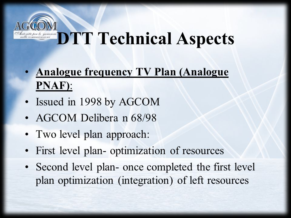 DTT Technical Aspects Analogue frequency TV Plan (Analogue PNAF): Issued in 1998 by AGCOM AGCOM Delibera n 68/98 Two level plan approach: First level
