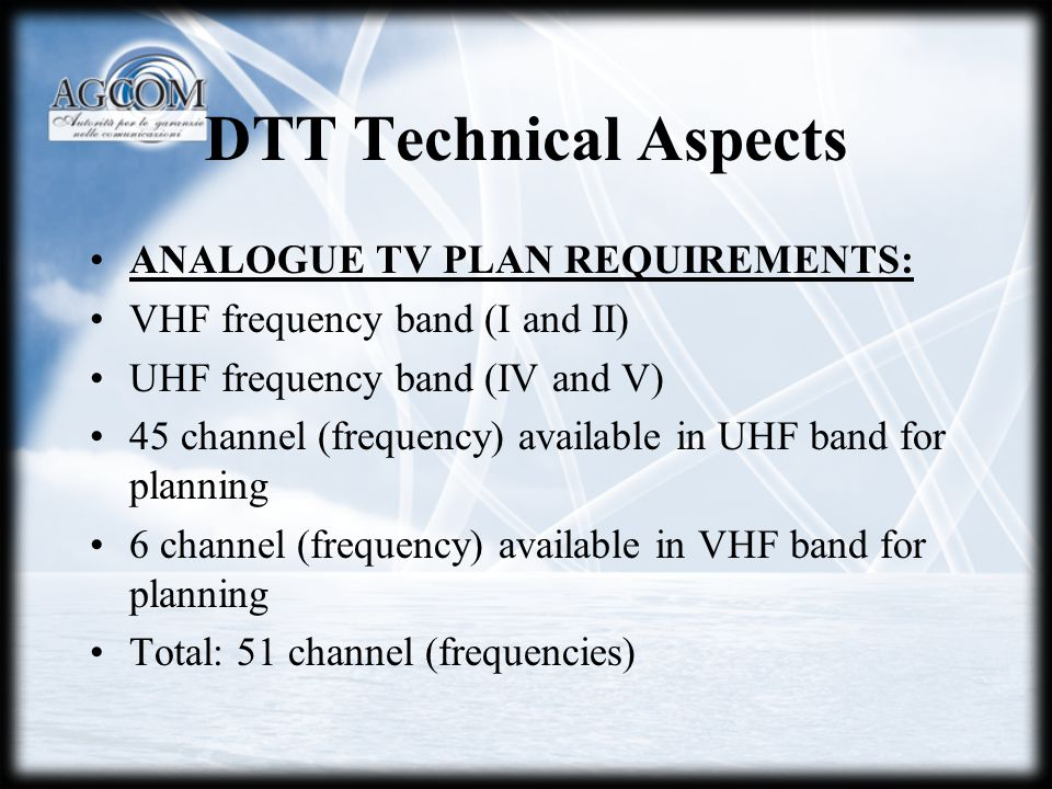 DTT Technical Aspects ANALOGUE TV PLAN REQUIREMENTS: VHF frequency band (I and II) UHF frequency band (IV and V) 45 channel (frequency) available in UHF band for planning 6 channel (frequency) available in VHF band for planning Total: 51 channel (frequencies)