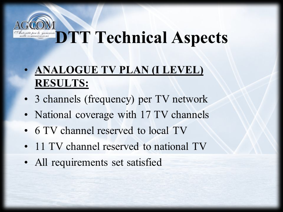 DTT Technical Aspects ANALOGUE TV PLAN (I LEVEL) RESULTS: 3 channels (frequency) per TV network National coverage with 17 TV channels 6 TV channel reserved to local TV 11 TV channel reserved to national TV All requirements set satisfied
