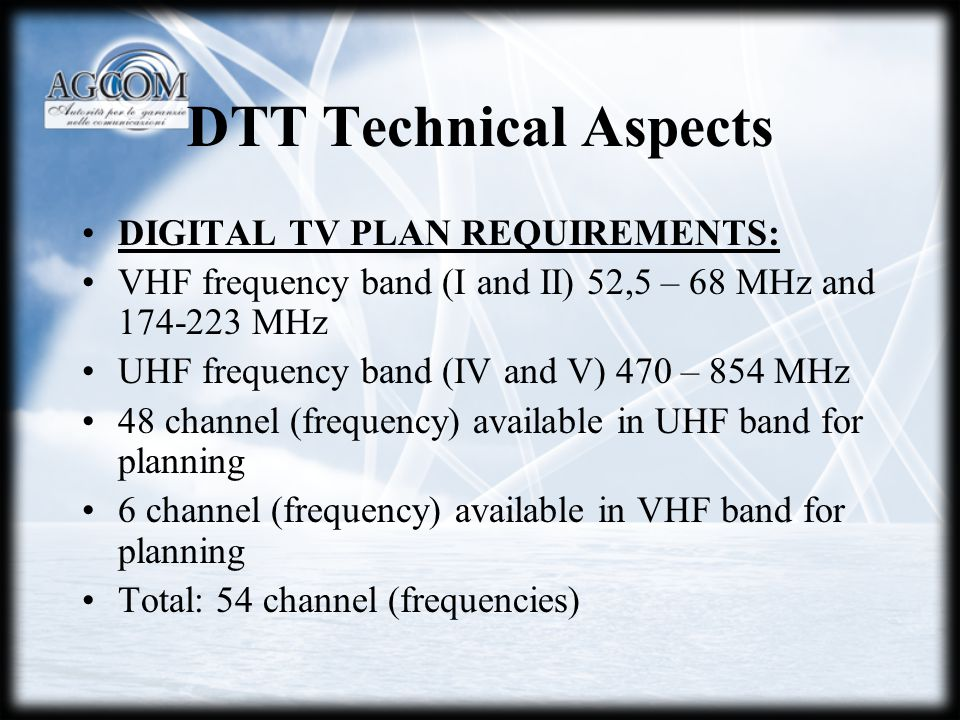 DTT Technical Aspects DIGITAL TV PLAN REQUIREMENTS: VHF frequency band (I and II) 52,5 – 68 MHz and 174-223 MHz UHF frequency band (IV and V) 470 – 854 MHz 48 channel (frequency) available in UHF band for planning 6 channel (frequency) available in VHF band for planning Total: 54 channel (frequencies)