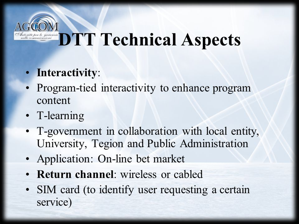 DTT Technical Aspects Interactivity: Program-tied interactivity to enhance program content T-learning T-government in collaboration with local entity, University, Tegion and Public Administration Application: On-line bet market Return channel: wireless or cabled SIM card (to identify user requesting a certain service)