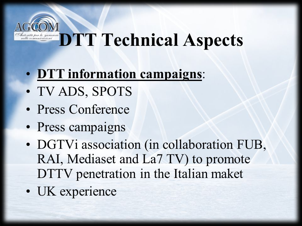 DTT Technical Aspects DTT information campaigns: TV ADS, SPOTS Press Conference Press campaigns DGTVi association (in collaboration FUB, RAI, Mediaset and La7 TV) to promote DTTV penetration in the Italian maket UK experience