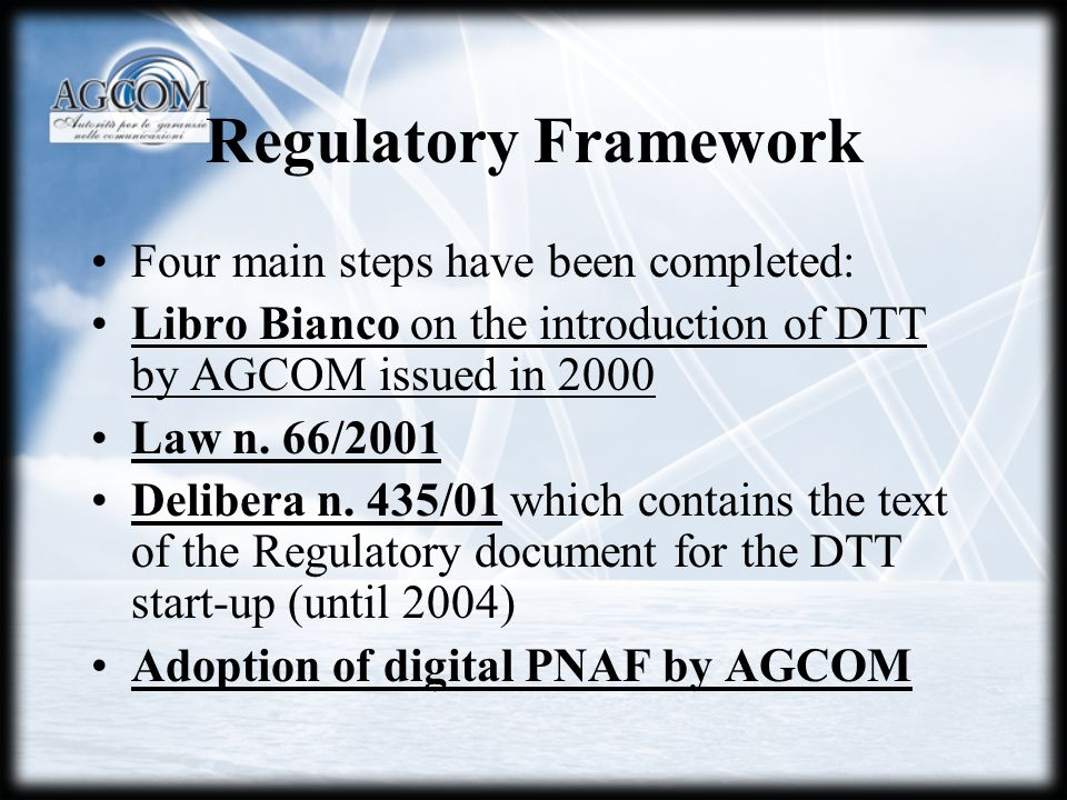 Regulatory Framework Four main steps have been completed: Libro Bianco on the introduction of DTT by AGCOM issued in 2000 Law n.