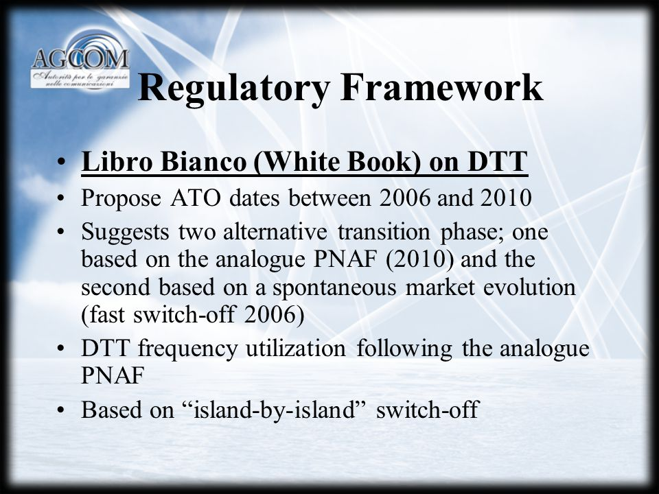 Regulatory Framework Libro Bianco (White Book) on DTT Propose ATO dates between 2006 and 2010 Suggests two alternative transition phase; one based on the analogue PNAF (2010) and the second based on a spontaneous market evolution (fast switch-off 2006) DTT frequency utilization following the analogue PNAF Based on island-by-island switch-off