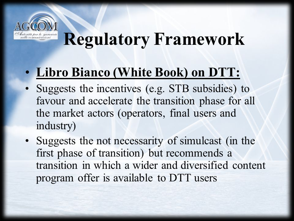 Regulatory Framework Libro Bianco (White Book) on DTT: Suggests the incentives (e.g. STB subsidies) to favour and accelerate the transition phase for