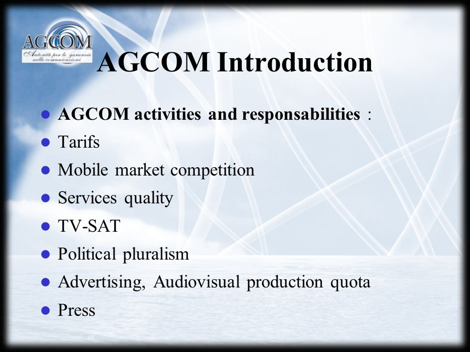 AGCOM Introduction AGCOM activities and responsabilities : Tarifs Mobile market competition Services quality TV-SAT Political pluralism Advertising, Audiovisual production quota Press