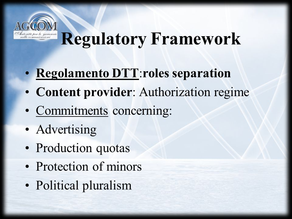 Regulatory Framework Regolamento DTT:roles separation Content provider: Authorization regime Commitments concerning: Advertising Production quotas Protection of minors Political pluralism
