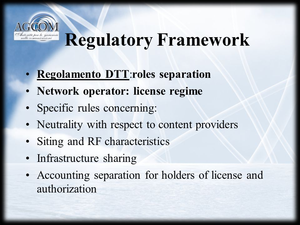 Regulatory Framework Regolamento DTT:roles separation Network operator: license regime Specific rules concerning: Neutrality with respect to content providers Siting and RF characteristics Infrastructure sharing Accounting separation for holders of license and authorization