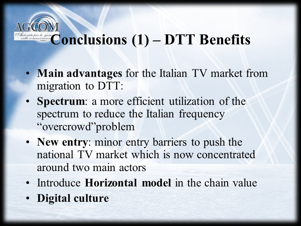 Conclusions (1) – DTT Benefits Main advantages for the Italian TV market from migration to DTT: Spectrum: a more efficient utilization of the spectrum to reduce the Italian frequency overcrowdproblem New entry: minor entry barriers to push the national TV market which is now concentrated around two main actors Introduce Horizontal model in the chain value Digital culture