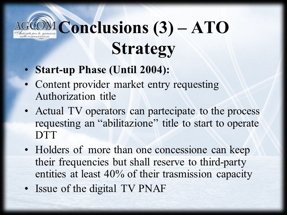 Conclusions (3) – ATO Strategy Start-up Phase (Until 2004): Content provider market entry requesting Authorization title Actual TV operators can partecipate to the process requesting an abilitazione title to start to operate DTT Holders of more than one concessione can keep their frequencies but shall reserve to third-party entities at least 40% of their trasmission capacity Issue of the digital TV PNAF