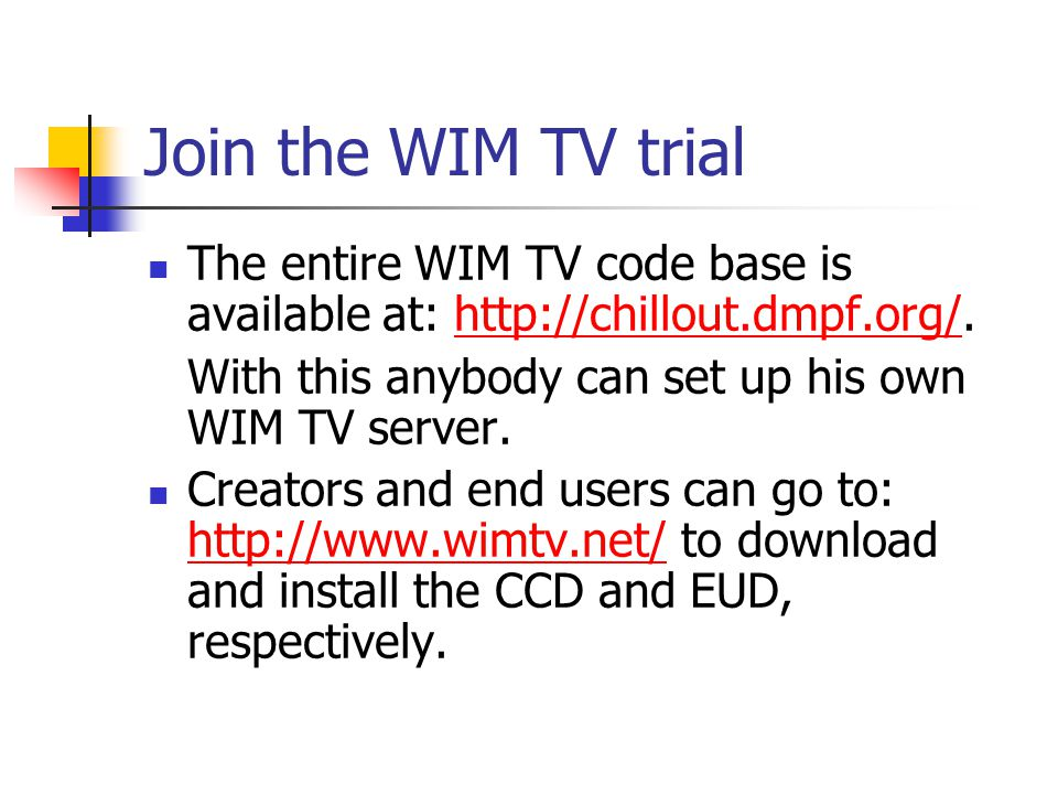 Join the WIM TV trial The entire WIM TV code base is available at: http://chillout.dmpf.org/.http://chillout.dmpf.org/ With this anybody can set up his own WIM TV server.