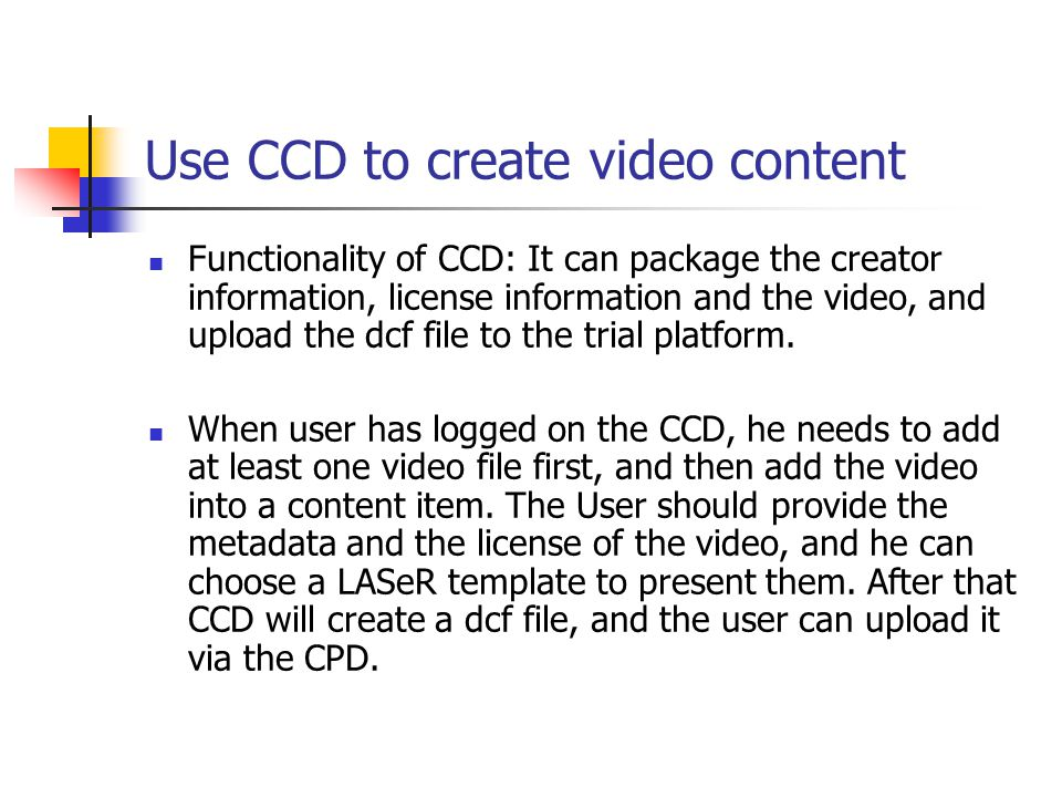 Use CCD to create video content Functionality of CCD: It can package the creator information, license information and the video, and upload the dcf file to the trial platform.