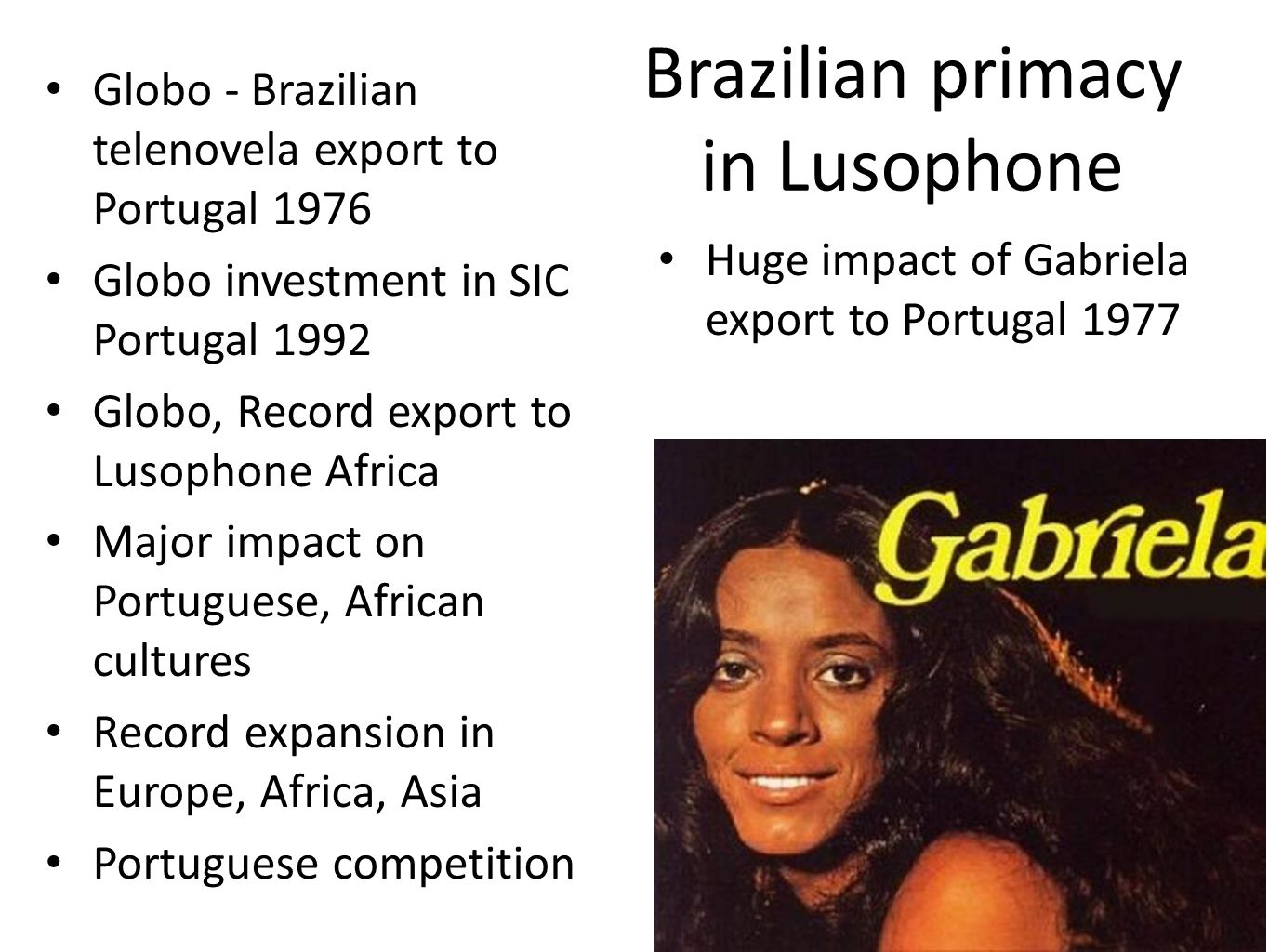 Brazilian primacy in Lusophone Globo - Brazilian telenovela export to Portugal 1976 Globo investment in SIC Portugal 1992 Globo, Record export to Lusophone Africa Major impact on Portuguese, African cultures Record expansion in Europe, Africa, Asia Portuguese competition Huge impact of Gabriela export to Portugal 1977
