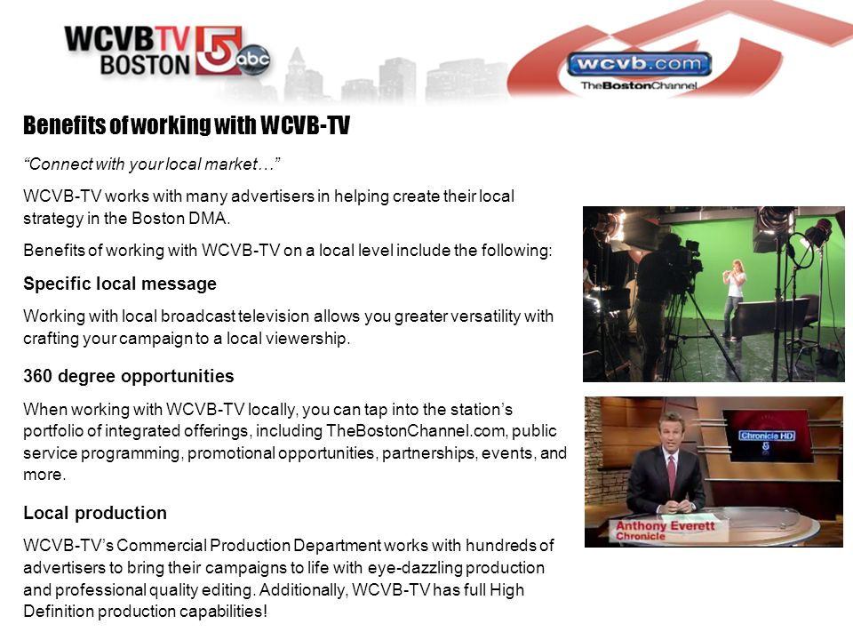 Benefits of working with WCVB-TV Connect with your local market… WCVB-TV works with many advertisers in helping create their local strategy in the Boston DMA.