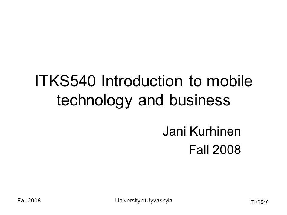 ITKS540 Fall 2008University of Jyväskylä ITKS540 Introduction to mobile technology and business Jani Kurhinen Fall 2008