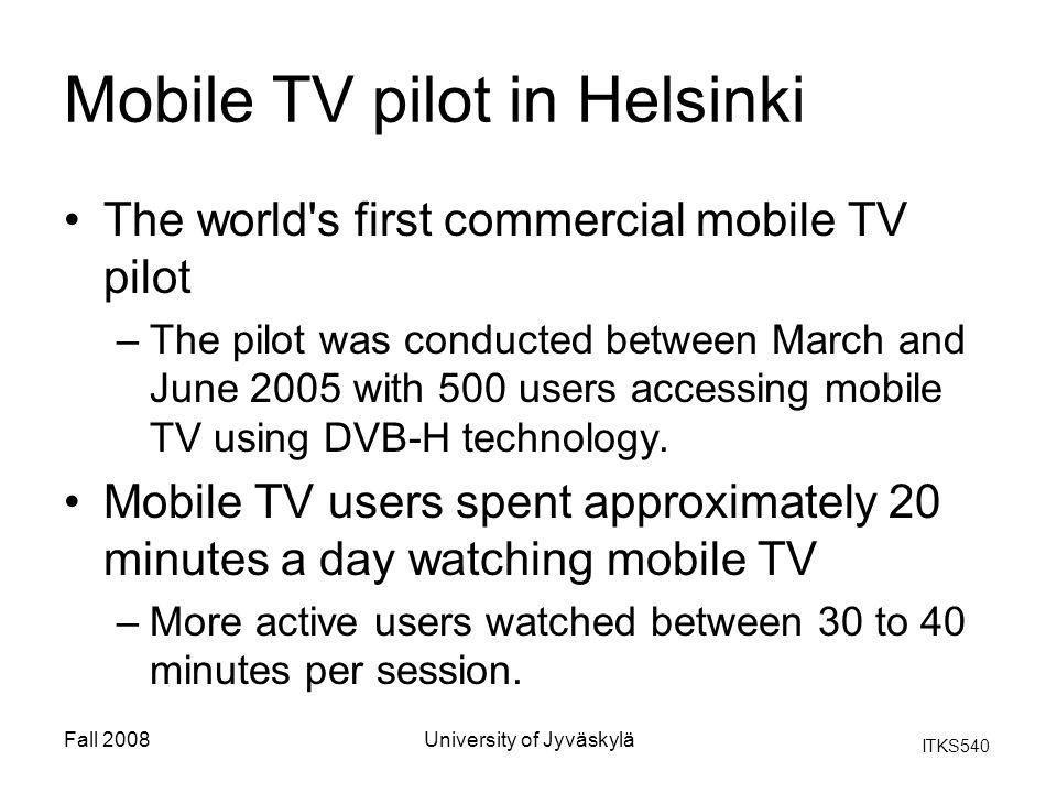 ITKS540 Fall 2008University of Jyväskylä Mobile TV pilot in Helsinki The world's first commercial mobile TV pilot –The pilot was conducted between Mar