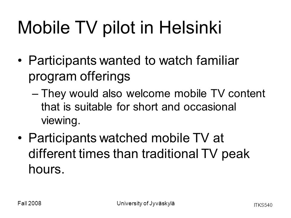 ITKS540 Fall 2008University of Jyväskylä Mobile TV pilot in Helsinki Participants wanted to watch familiar program offerings –They would also welcome mobile TV content that is suitable for short and occasional viewing.