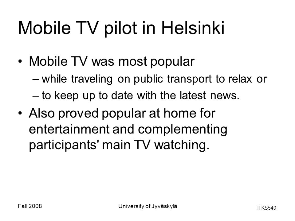 ITKS540 Fall 2008University of Jyväskylä Mobile TV pilot in Helsinki Mobile TV was most popular –while traveling on public transport to relax or –to k
