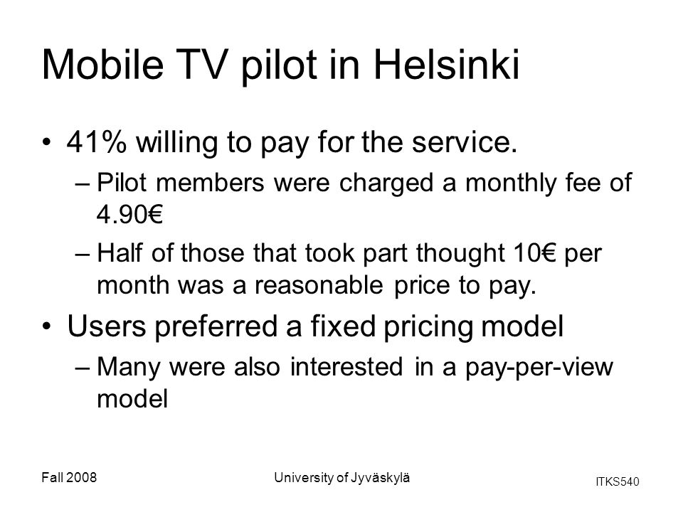 ITKS540 Fall 2008University of Jyväskylä Mobile TV pilot in Helsinki 41% willing to pay for the service.