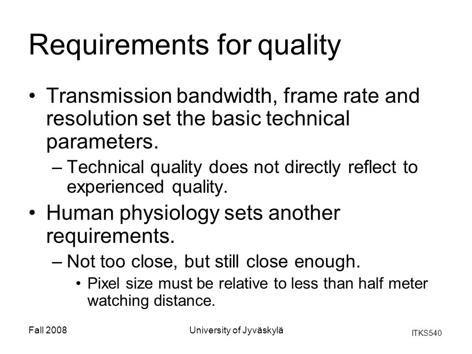 ITKS540 Fall 2008University of Jyväskylä Requirements for quality Transmission bandwidth, frame rate and resolution set the basic technical parameters